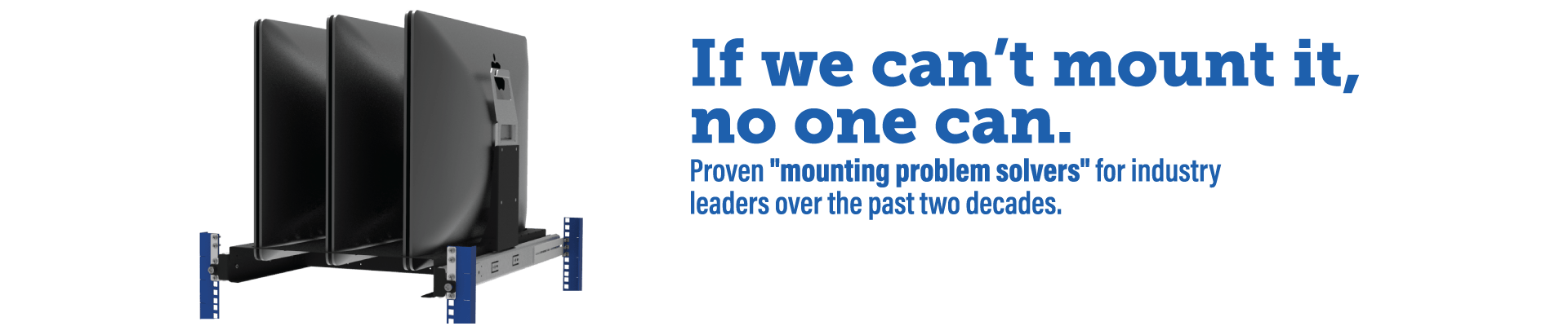 "If we can't mount it, no one can. Proven ""mounting problem solvers"" for industry leaders over the past two decades."